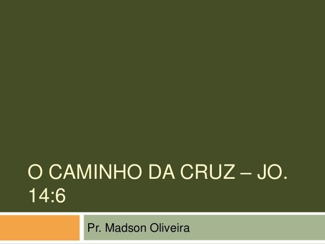 O CAMINHO DA CRUZ – JO.14:6     Pr. Madson Oliveira