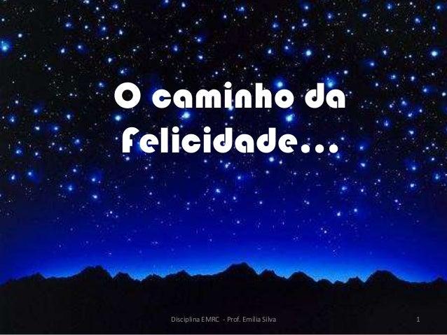 O caminho daFelicidade…  Disciplina EMRC - Prof. Emília Silva   1