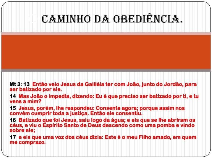 O Caminho da Obediência.Mt 3: 13 Então veio Jesus da Galiléia ter com João, junto do Jordão, paraser batizado por ele.14 M...