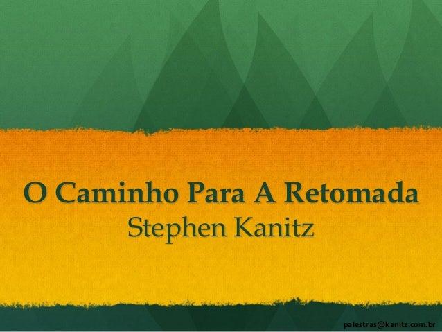 O Caminho Para A Retomada Stephen Kanitz palestras@kanitz.com.br