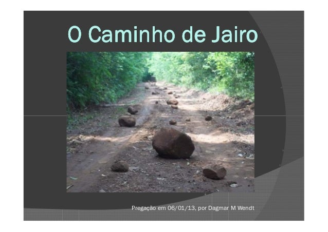 O Caminho de Jairo      Pregação em 06/01/13, por Dagmar M Wendt