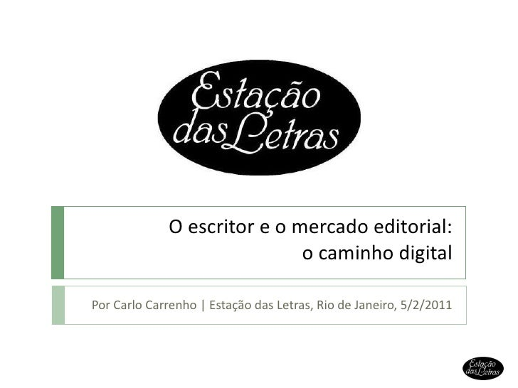 O escritor e o mercado editorial: o caminho digital Por Carlo Carrenho | Estação das Letras, Rio de Janeiro, 5/2/2011