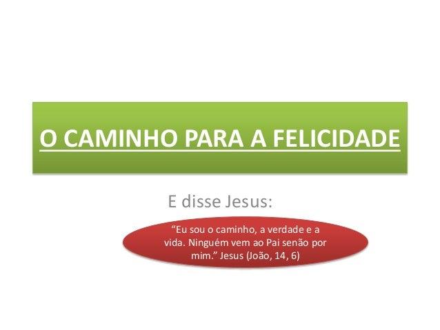 """O CAMINHO PARA A FELICIDADE E disse Jesus: """"Eu sou o caminho, a verdade e a vida. Ninguém vem ao Pai senão por mim."""" Jesus..."""