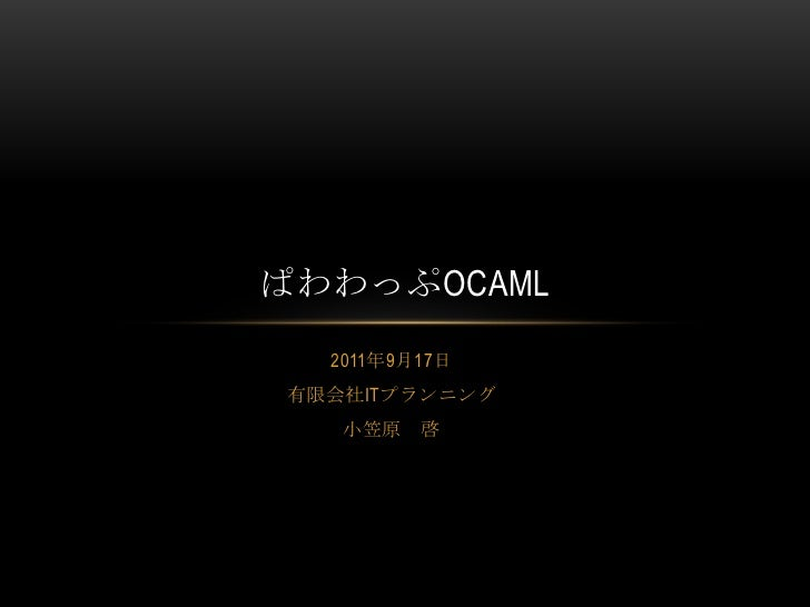 2011年9月17日<br />有限会社ITプランニング<br />小笠原 啓<br />ぱわわっぷOCaml<br />