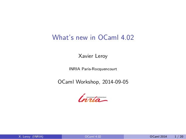 What's new in OCaml 4.02 Xavier Leroy INRIA Paris-Rocquencourt OCaml Workshop, 2014-09-05 X. Leroy (INRIA) OCaml 4.02 OCam...