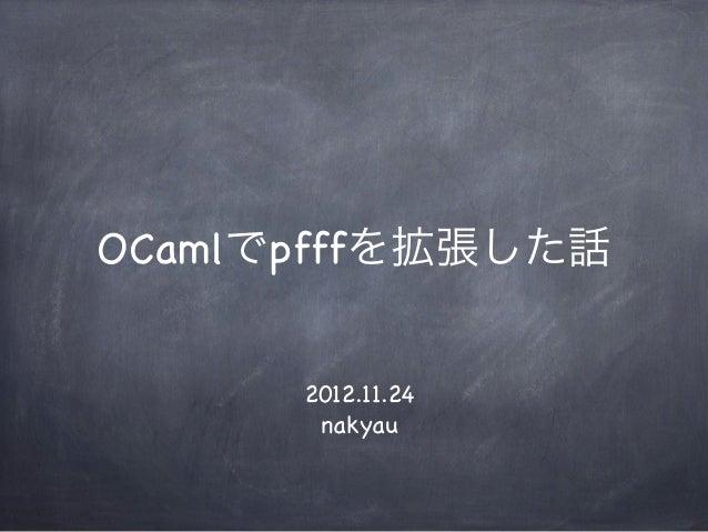 OCamlでpfffを拡張した話      2012.11.24       nakyau