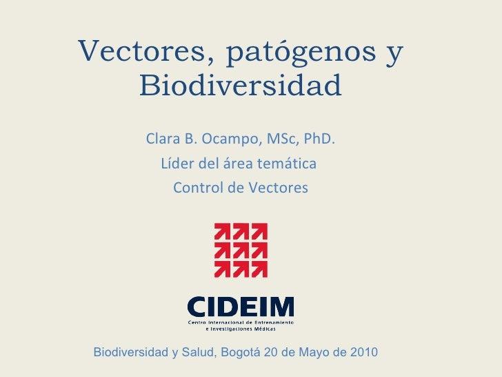 Vectores, patógenos y Biodiversidad Clara B. Ocampo, MSc, PhD. Líder del área temática  Control de Vectores Biodiversidad ...