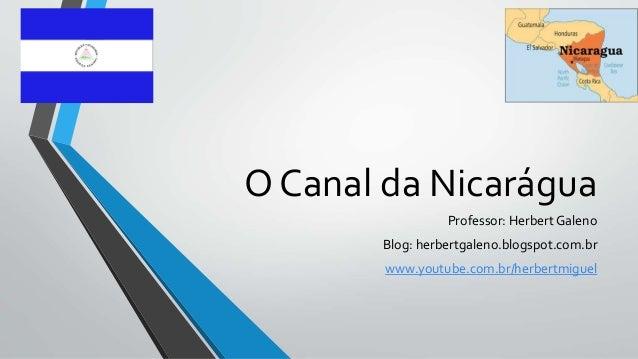 O Canal da Nicarágua Professor: Herbert Galeno Blog: herbertgaleno.blogspot.com.br www.youtube.com.br/herbertmiguel