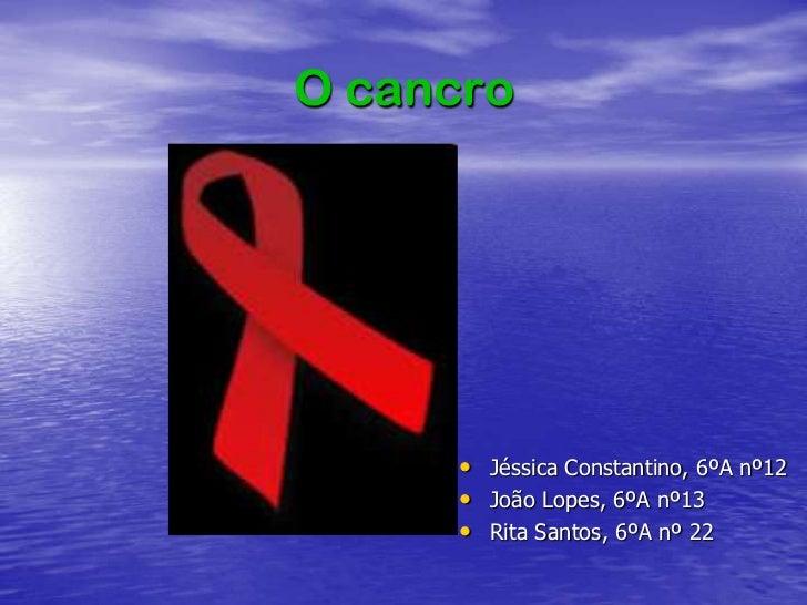O cancro<br />JéssicaConstantino, 6ºA nº12<br />João Lopes, 6ºA nº13<br />Rita Santos, 6ºA nº 22 <br />