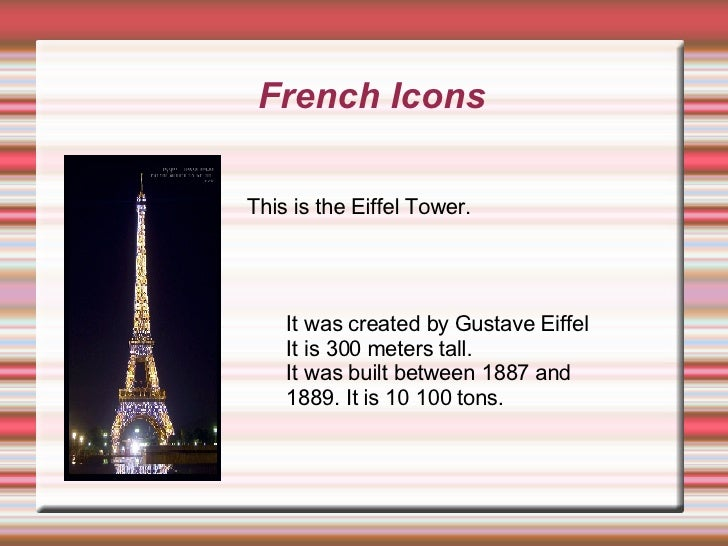 French Icons This is the Eiffel Tower. It was created by Gustave Eiffel It is 300 meters tall. It was built between 1887 a...