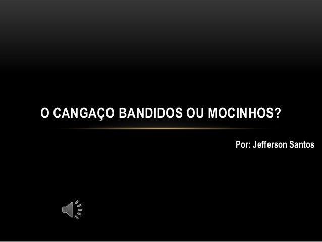 O CANGAÇO BANDIDOS OU MOCINHOS?                         Por: Jefferson Santos