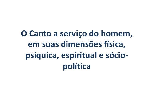 O Canto a serviço do homem, em suas dimensões física, psíquica, espiritual e sócio-           política