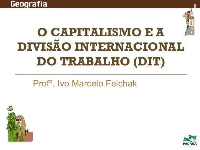O CAPITALISMO E A DIVISÃO INTERNACIONAL DO TRABALHO (DIT) Profº. Ivo Marcelo Felchak