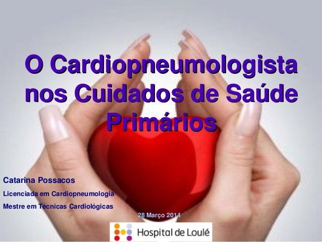 O CardiopneumologistaO Cardiopneumologista nos Cuidados de Saúdenos Cuidados de Saúde PrimáriosPrimários Catarina Possacos...