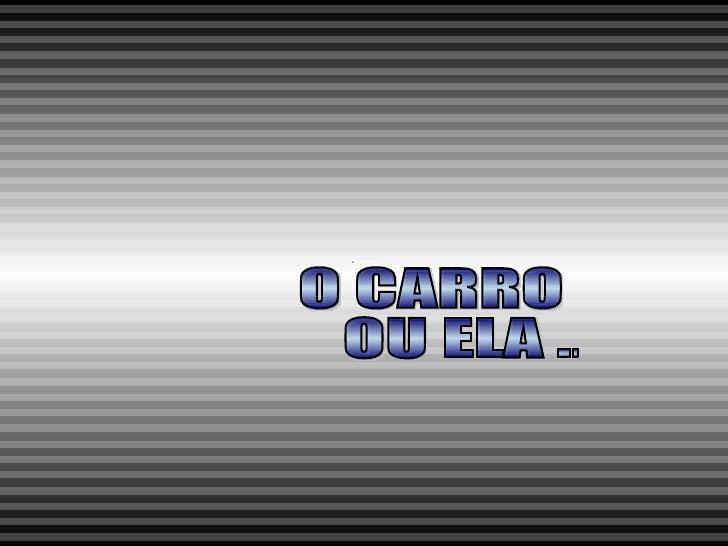 O CARRO OU ELA ...