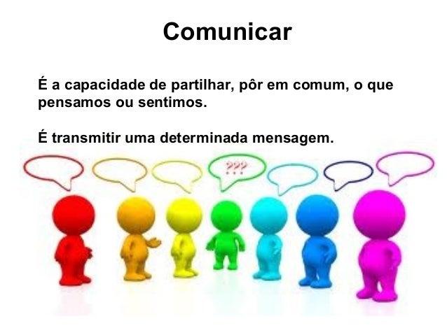 ComunicarÉ a capacidade de partilhar, pôr em comum, o quepensamos ou sentimos.É transmitir uma determinada mensagem.