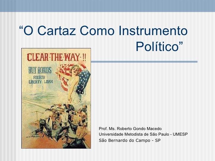 """"""" O Cartaz Como Instrumento Político""""   Prof. Ms. Roberto Gondo Macedo Universidade Metodista de São Paulo - UMESP São Ber..."""
