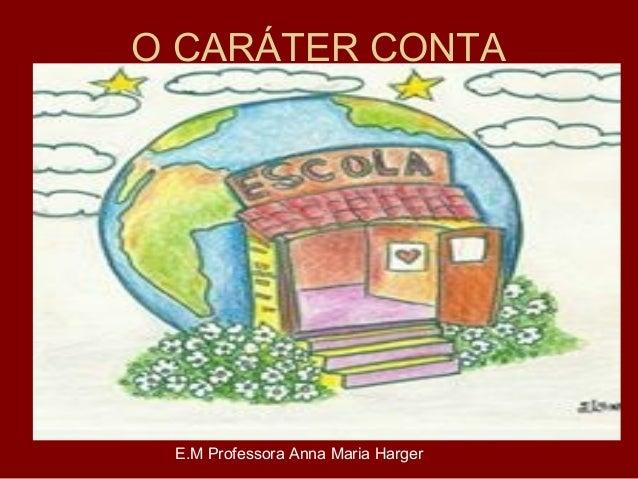 O CARÁTER CONTA E.M Professora Anna Maria Harger