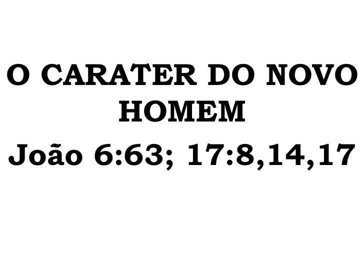 O CARATER DO NOVO      HOMEMJoão 6:63; 17:8,14,17