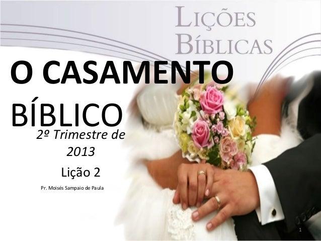 O CASAMENTOBÍBLICO 2º Trimestre de       2013     Lição 2 Pr. Moisés Sampaio de Paula                               1