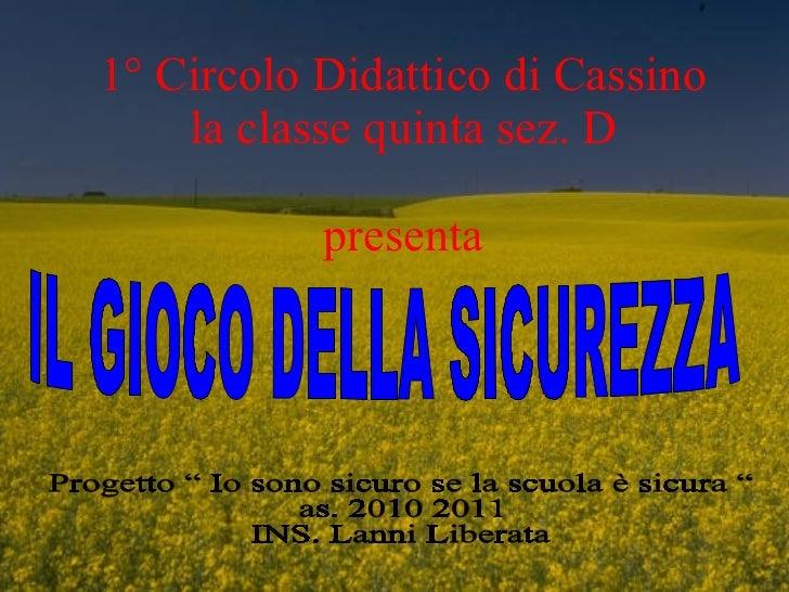"""1° Circolo Didattico di Cassino la classe quinta sez. D presenta IL GIOCO DELLA SICUREZZA Progetto """" Io sono sicuro se la ..."""