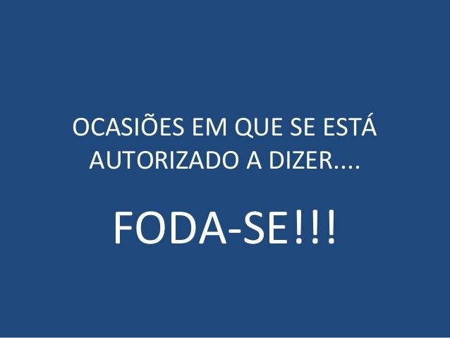 OCASIÕES EM QUE SE ESTÁ AUTORIZADO A DIZER....  FODA-SE!!!