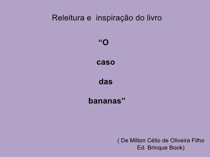 """"""" O  caso das bananas"""" ( De Milton Célio de Oliveira Filho Ed. Brinque Book) Releitura e  inspiração do livro"""