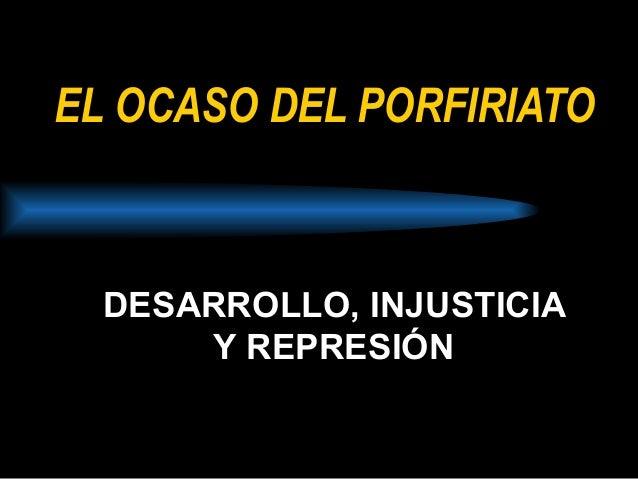 EL OCASO DEL PORFIRIATO DESARROLLO, INJUSTICIA Y REPRESIÓN