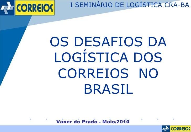 Vaner do Prado - Maio/2010 OS DESAFIOS DA LOGÍSTICA DOS CORREIOS  NO BRASIL I SEMINÁRIO DE LOGÍSTICA CRA-BA