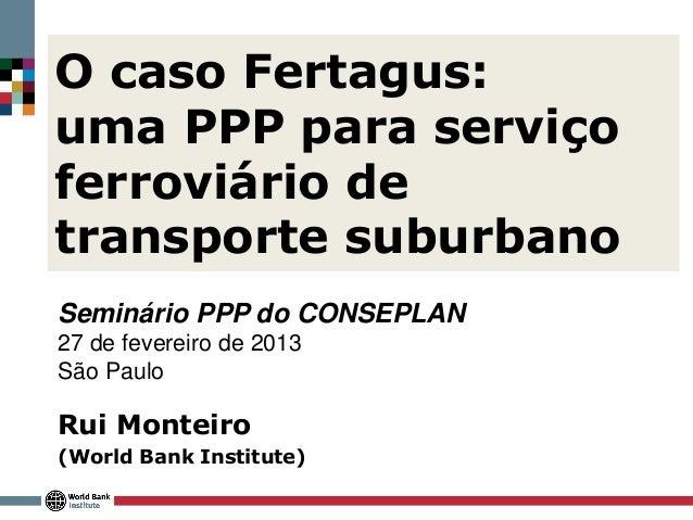 O caso Fertagus:uma PPP para serviçoferroviário detransporte suburbanoSeminário PPP do CONSEPLAN27 de fevereiro de 2013São...