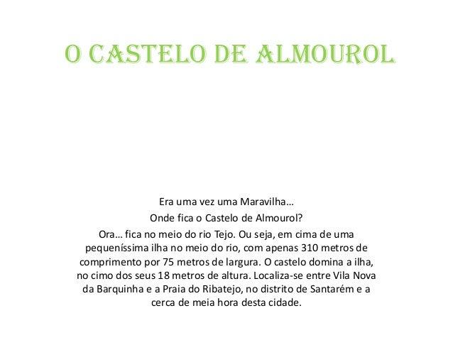 O Castelo de AlmourolEra uma vez uma Maravilha…Onde fica o Castelo de Almourol?Ora… fica no meio do rio Tejo. Ou seja, em ...