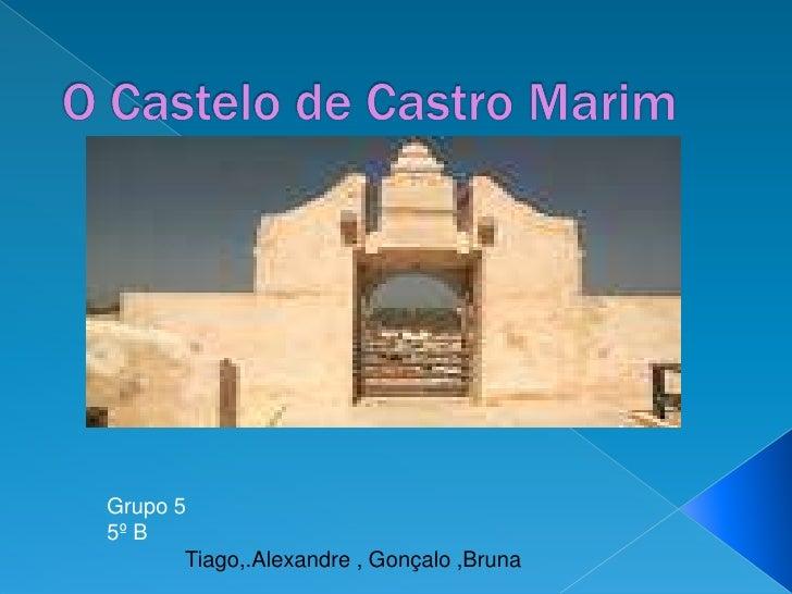 O Castelo de Castro Marim<br />Grupo 5<br />5º B<br />             Tiago,.Alexandre , Gonçalo ,Bruna<br />