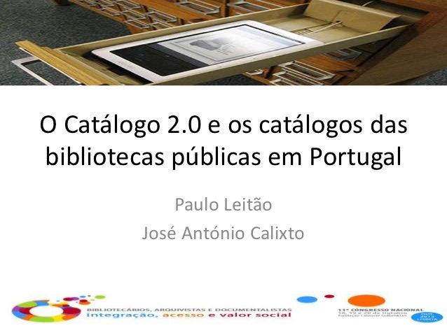 O Catálogo 2.0 e os catálogos dasbibliotecas públicas em Portugal             Paulo Leitão         José António Calixto