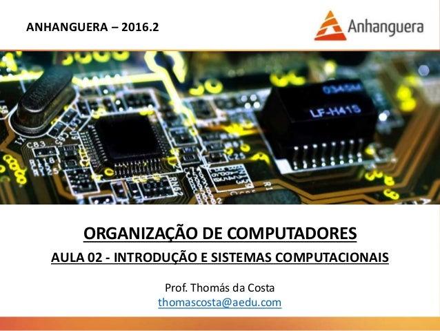 ANHANGUERA – 2016.2 ORGANIZAÇÃO DE COMPUTADORES AULA 02 - INTRODUÇÃO E SISTEMAS COMPUTACIONAIS Prof. Thomás da Costa thoma...