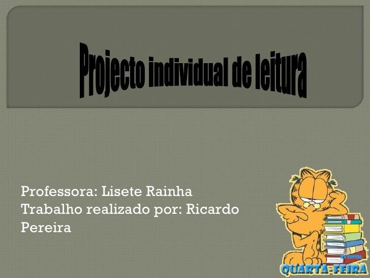 Projecto individual de leitura Professora: Lisete Rainha Trabalho realizado por: Ricardo Pereira