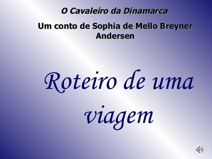 O Cavaleiro da Dinamarca   Um conto de Sophia de Mello Breyner Andersen Roteiro de uma viagem
