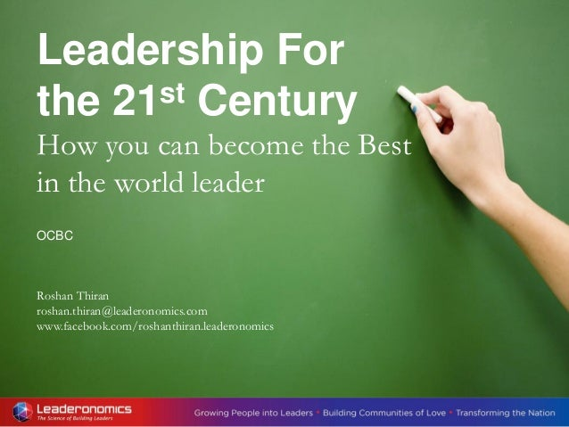 Leadership For the 21st Century How you can become the Best in the world leader OCBC Roshan Thiran roshan.thiran@leaderono...