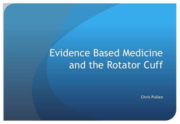 Evidence Based Medicine and the Rotator Cuff<br />Chris Pullen<br />