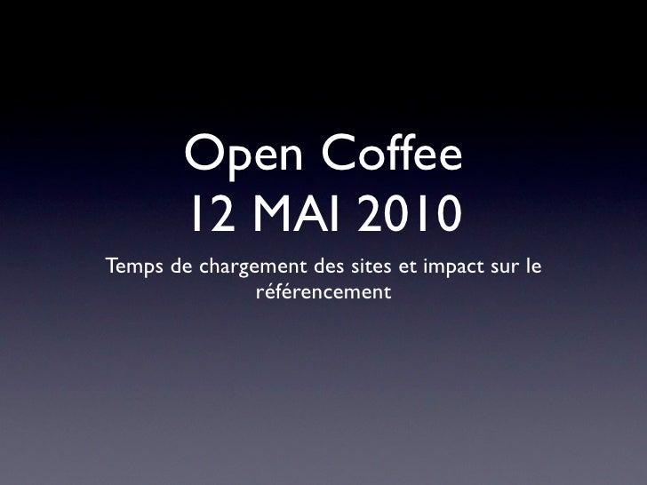 Open Coffee         12 MAI 2010 Temps de chargement des sites et impact sur le                référencement