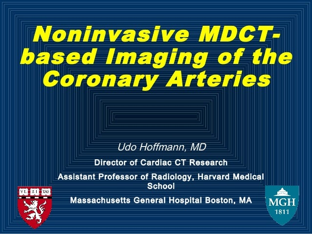 Noninvasive MDCT- based Imaging of the Coronary Arteries Udo Hoffmann, MD Director of Cardiac CT Research Assistant Profes...