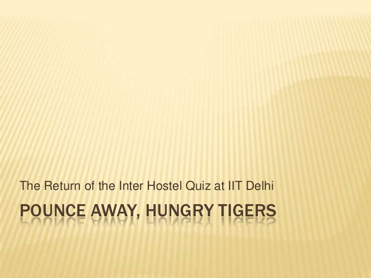 The Return of the Inter Hostel Quiz at IIT DelhiPOUNCE AWAY, HUNGRY TIGERS