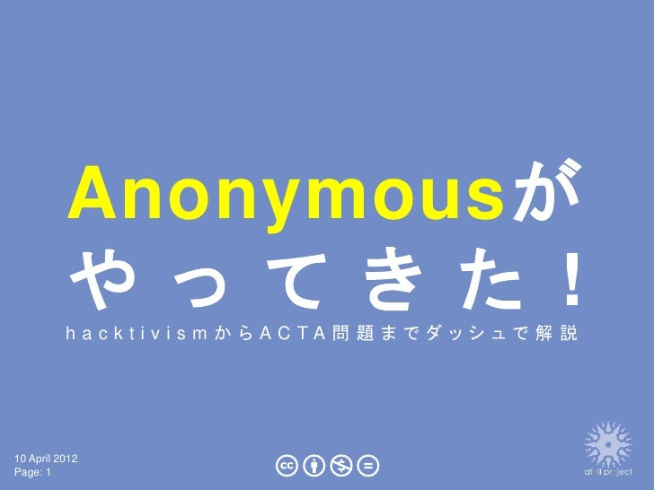 Anonymousが          や っ て き た !          hacktivism からACTA問題までダッシュで解説10 April 2012Page: 1