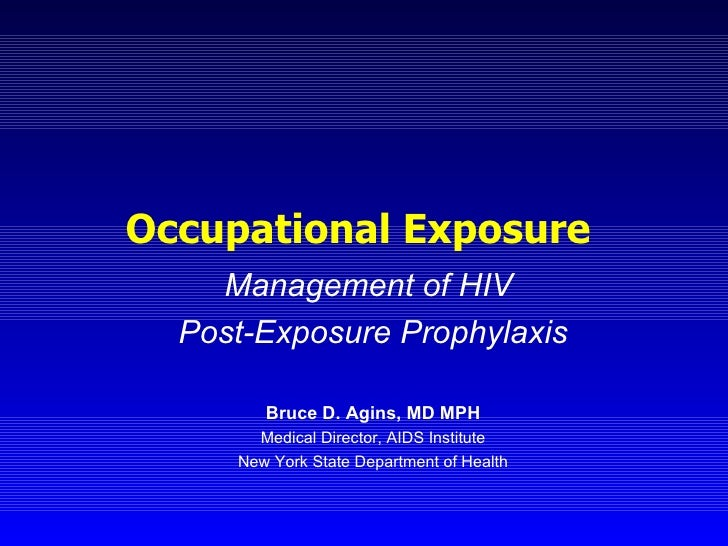 Occupational Exposure  Management of HIV  Post-Exposure Prophylaxis Bruce D. Agins, MD MPH Medical Director, AIDS Institut...