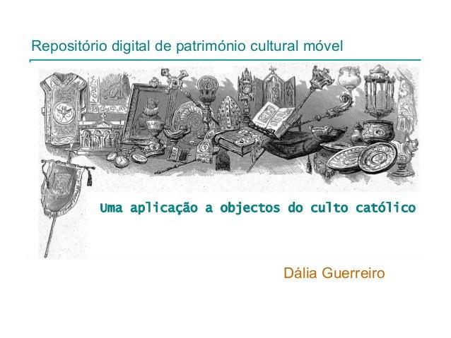 Repositório digital de património cultural móvel  Uma aplicação a objectos do culto católico  Dália Guerreiro