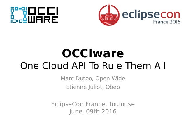 OCCIware One Cloud API To Rule Them All Marc Dutoo, Open Wide Etienne Juliot, Obeo EclipseCon France, Toulouse June, 09th ...