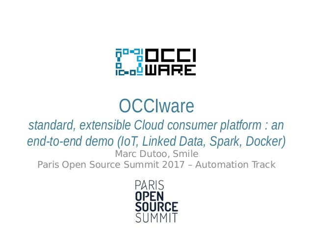 OCCIware standard, extensible Cloud consumer platform : an end-to-end demo (IoT, Linked Data, Spark, Docker) Marc Dutoo, S...