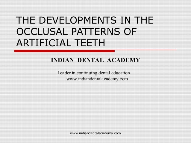 THE DEVELOPMENTS IN THE OCCLUSAL PATTERNS OF ARTIFICIAL TEETH INDIAN DENTAL ACADEMY Leader in continuing dental education ...