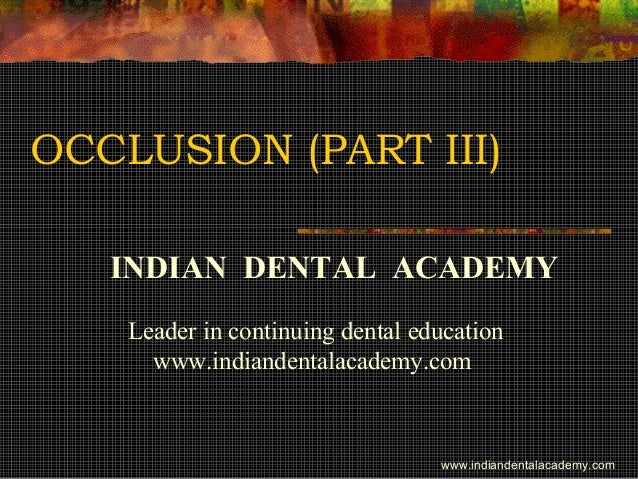 OCCLUSION (PART III) INDIAN DENTAL ACADEMY Leader in continuing dental education www.indiandentalacademy.com www.indianden...