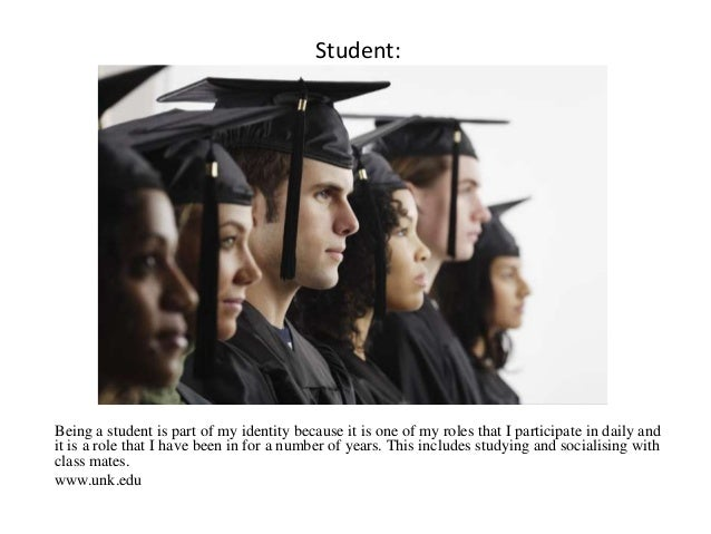 Student:Being a student is part of my identity because it is one of my roles that I participate in daily andit is a role t...