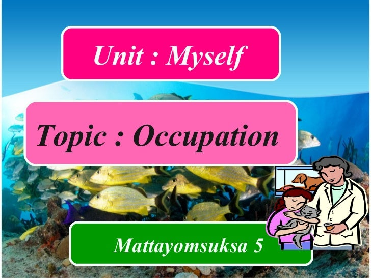 Unit : Myself  Topic : Occupation  Mattayomsuksa 5